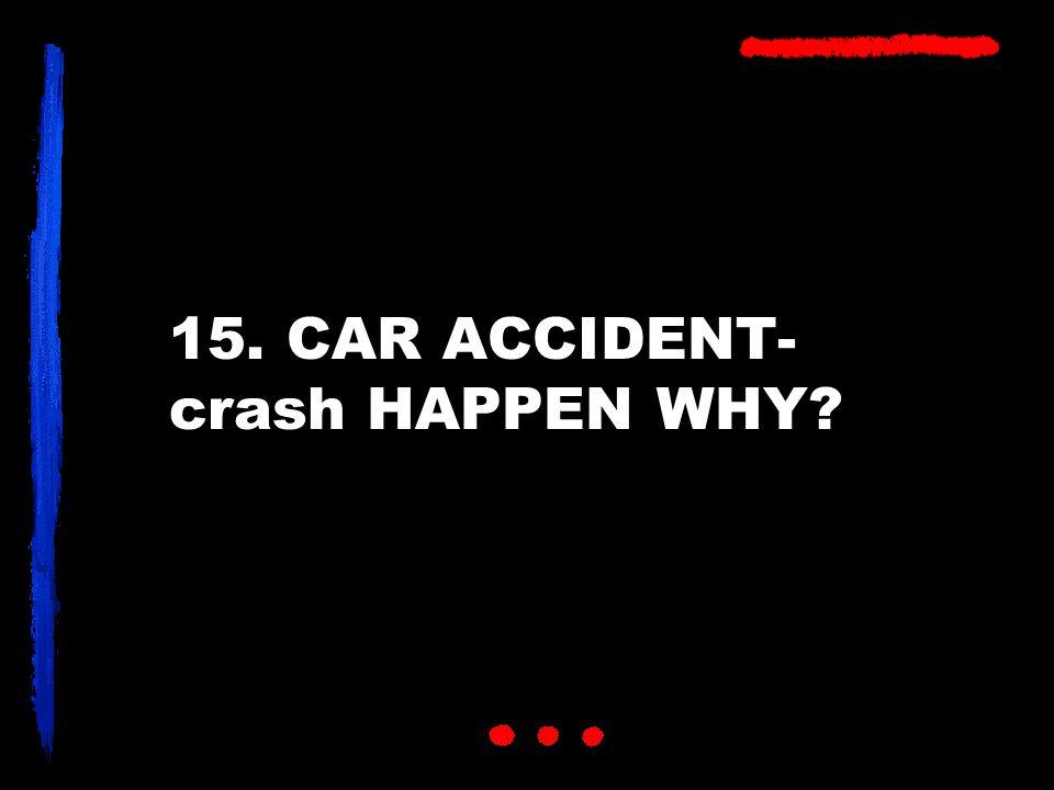 15. CAR ACCIDENT- crash HAPPEN WHY