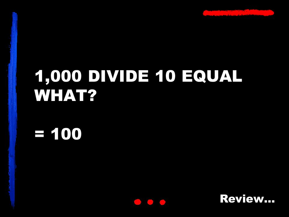 1,000 DIVIDE 10 EQUAL WHAT? = 100 Review…