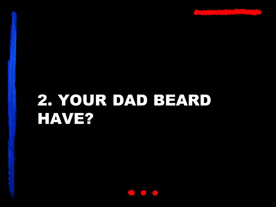 2. YOUR DAD BEARD HAVE?