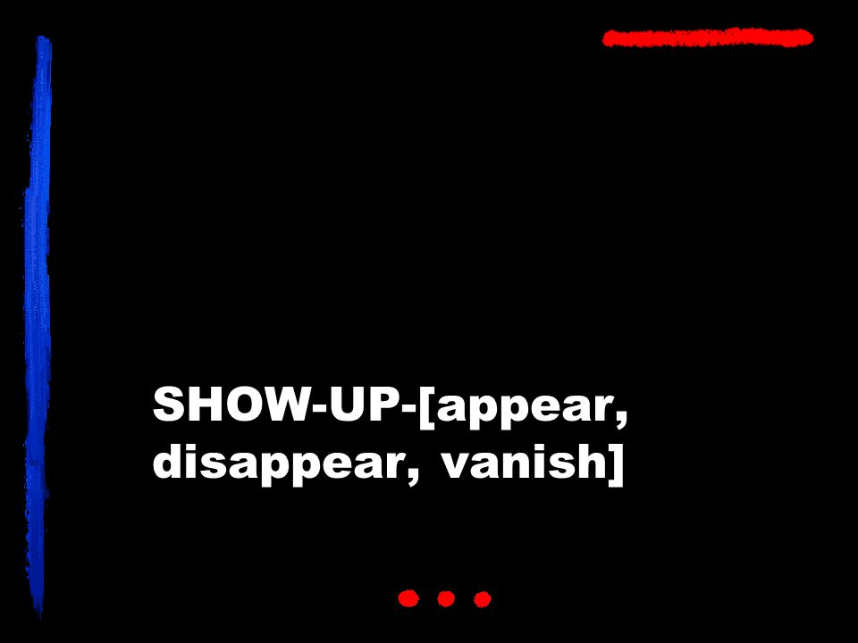 SHOW-UP-[appear, disappear, vanish]