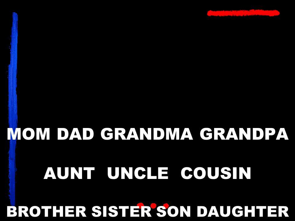 MOM DAD GRANDMA GRANDPA AUNT UNCLE COUSIN BROTHER SISTER SON DAUGHTER