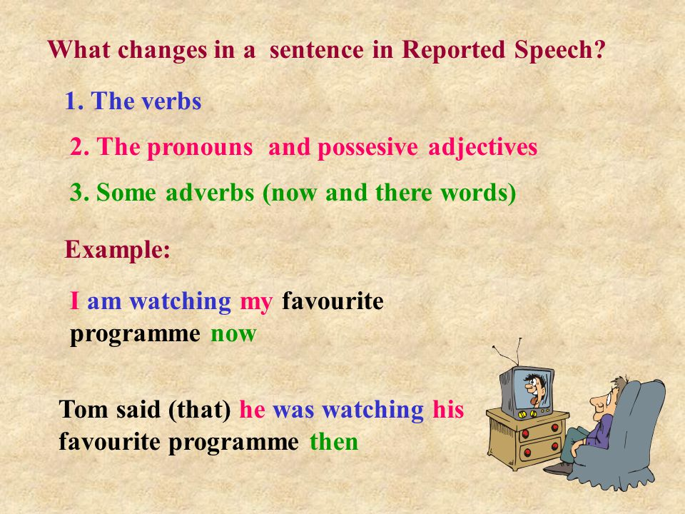 What changes in a sentence in Reported Speech. 1.