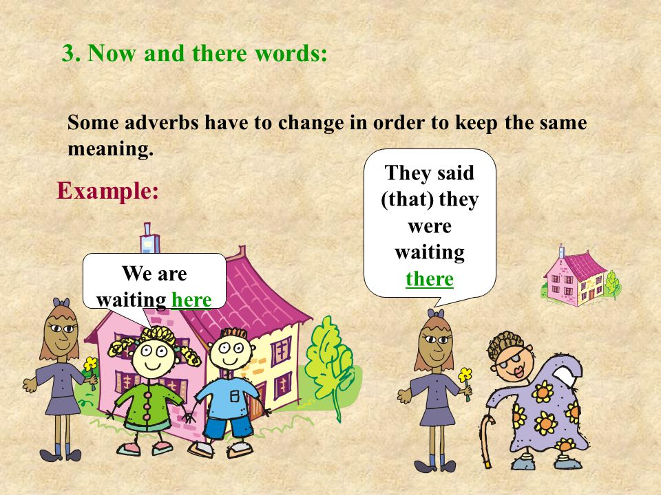 3. Now and there words: Some adverbs have to change in order to keep the same meaning.