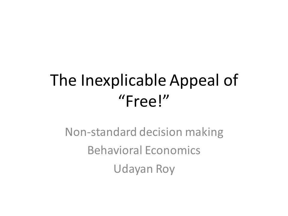 "The Inexplicable Appeal of ""Free!"" Non-standard decision making Behavioral Economics Udayan Roy"