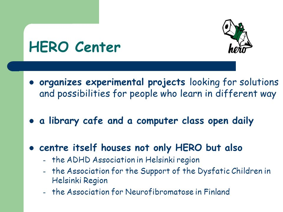 HERO Center organizes experimental projects looking for solutions and possibilities for people who learn in different way a library cafe and a computer class open daily centre itself houses not only HERO but also – the ADHD Association in Helsinki region – the Association for the Support of the Dysfatic Children in Helsinki Region – the Association for Neurofibromatose in Finland