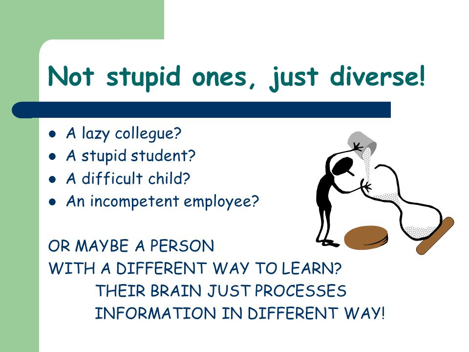 Not stupid ones, just diverse. A lazy collegue. A stupid student.