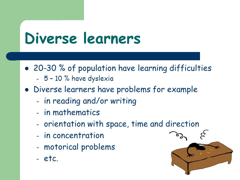 Diverse learners 20-30 % of population have learning difficulties – 5 – 10 % have dyslexia Diverse learners have problems for example – in reading and/or writing – in mathematics – orientation with space, time and direction – in concentration – motorical problems – etc.