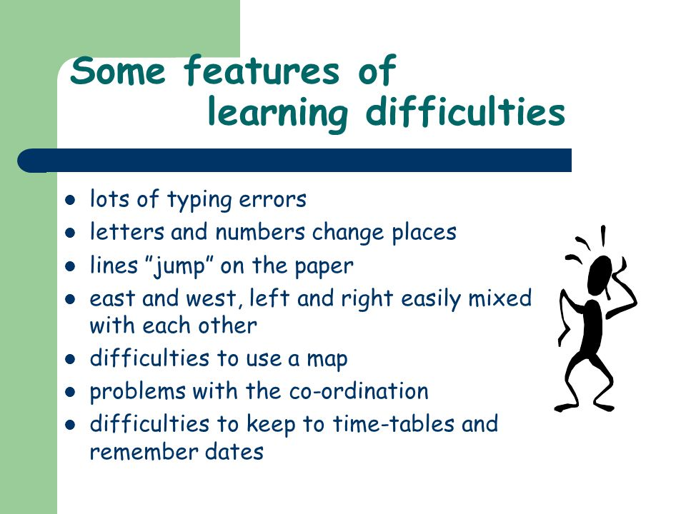 Some features of learning difficulties lots of typing errors letters and numbers change places lines jump on the paper east and west, left and right easily mixed with each other difficulties to use a map problems with the co-ordination difficulties to keep to time-tables and remember dates
