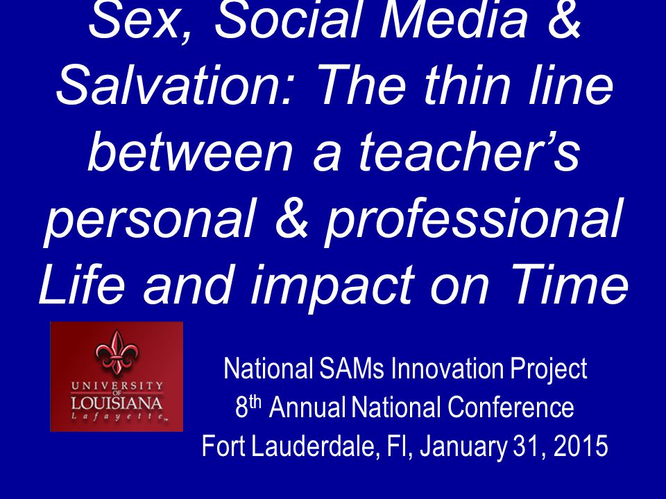 Sex, Social Media & Salvation: The thin line between a teacher's personal & professional Life and impact on Time National SAMs Innovation Project 8 th Annual National Conference Fort Lauderdale, Fl, January 31, 2015