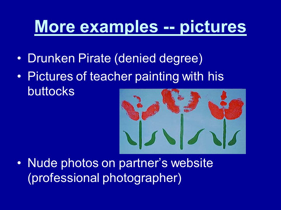 More examples -- pictures Drunken Pirate (denied degree) Pictures of teacher painting with his buttocks Nude photos on partner's website (professional