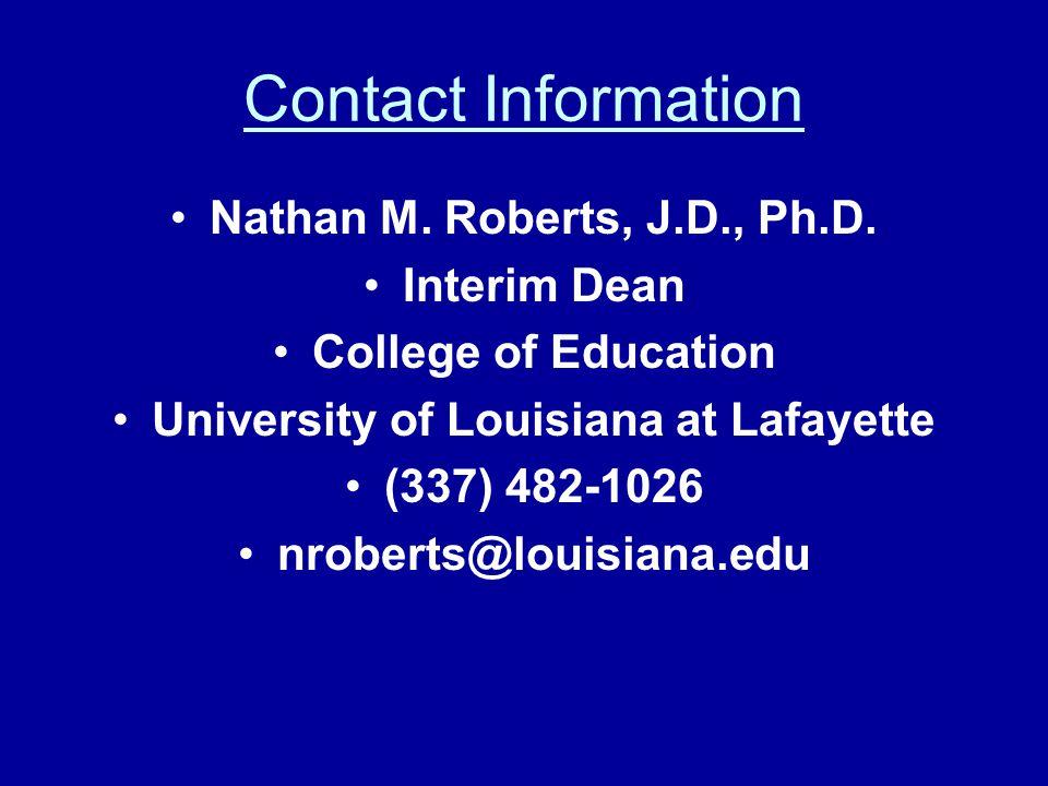 Contact Information Nathan M. Roberts, J.D., Ph.D. Interim Dean College of Education University of Louisiana at Lafayette (337) 482-1026 nroberts@loui
