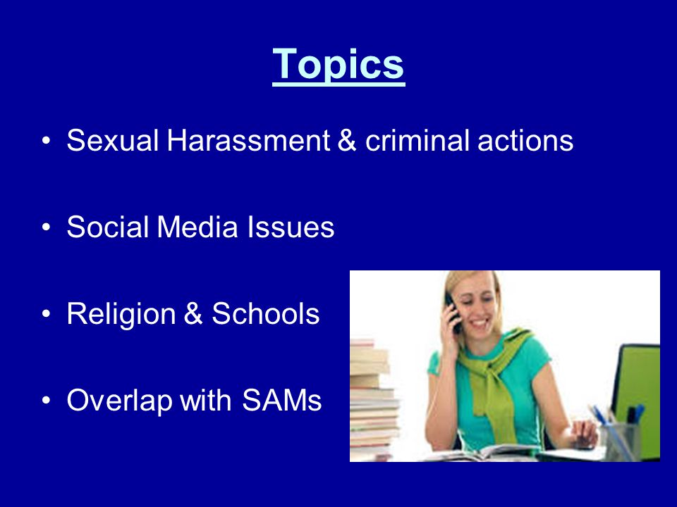 Topics Sexual Harassment & criminal actions Social Media Issues Religion & Schools Overlap with SAMs