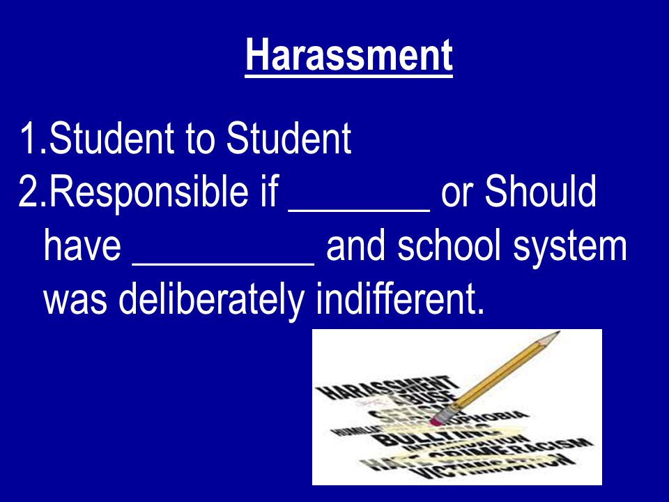 Harassment 1.Student to Student 2.Responsible if _______ or Should have _________ and school system was deliberately indifferent.