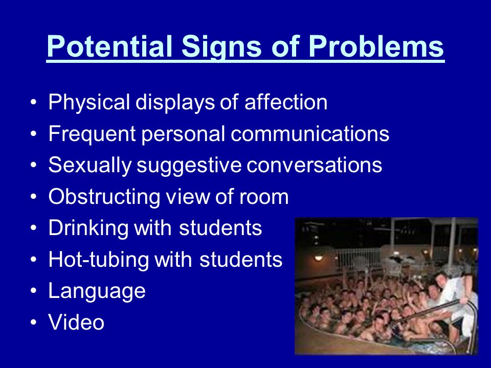 Potential Signs of Problems Physical displays of affection Frequent personal communications Sexually suggestive conversations Obstructing view of room Drinking with students Hot-tubing with students Language Video