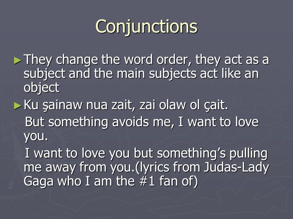 Conjunctions ► They change the word order, they act as a subject and the main subjects act like an object ► Ku şainaw nua zait, zai olaw ol çait.
