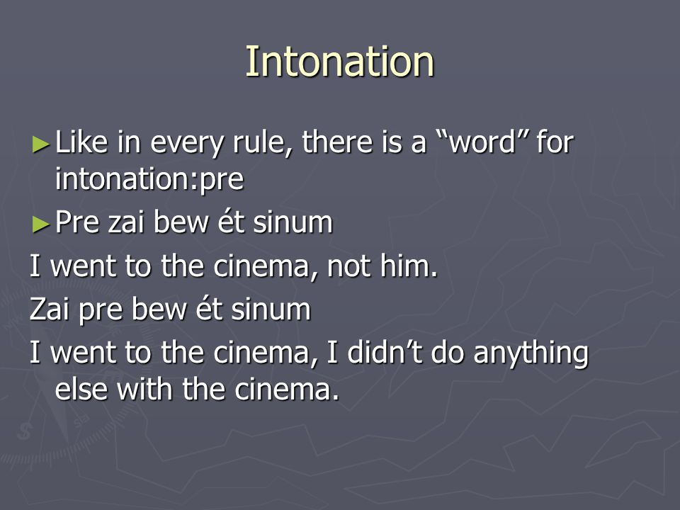 Intonation ► Like in every rule, there is a word for intonation:pre ► Pre zai bew ét sinum I went to the cinema, not him.
