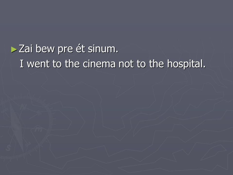 ► Zai bew pre ét sinum. I went to the cinema not to the hospital.