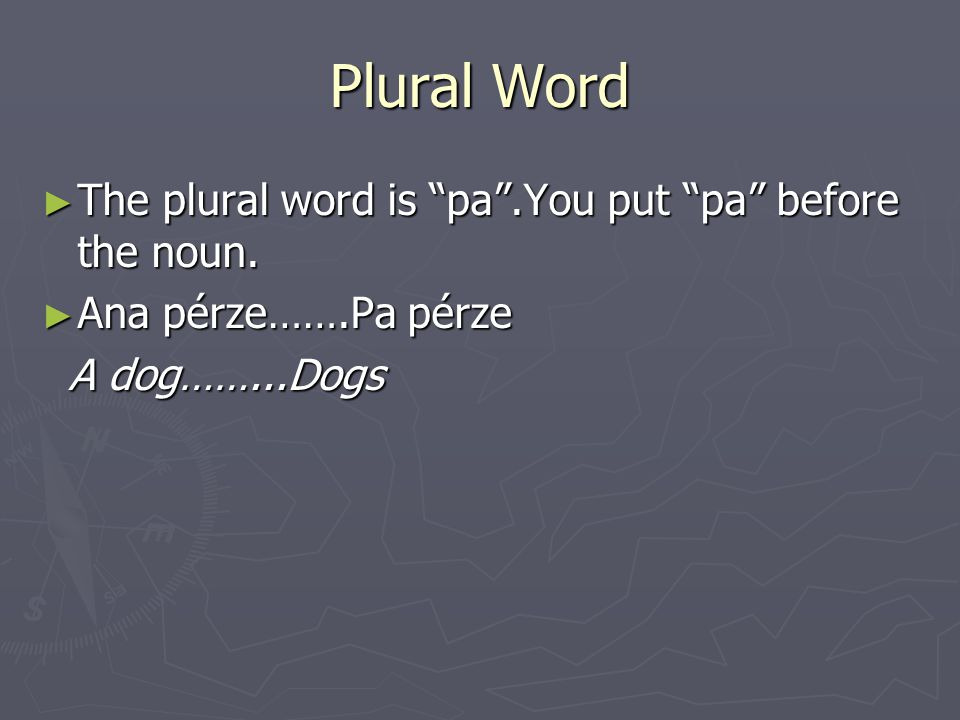 Plural Word ► The plural word is pa .You put pa before the noun.