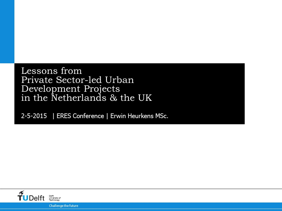 2-5-2015 Challenge the future Delft University of Technology Lessons from Private Sector-led Urban Development Projects in the Netherlands & the UK | ERES Conference | Erwin Heurkens MSc.