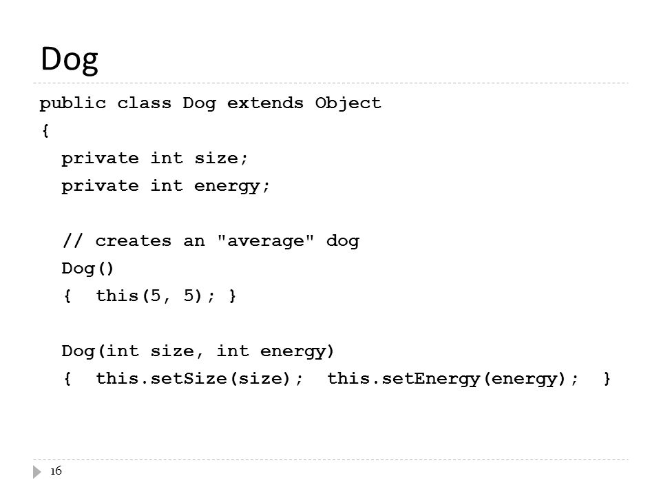 Dog public class Dog extends Object { private int size; private int energy; // creates an average dog Dog() { this(5, 5); } Dog(int size, int energy) { this.setSize(size); this.setEnergy(energy); } 16