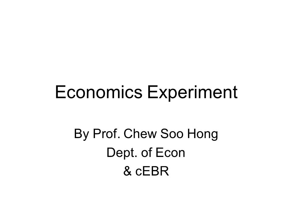 Economics Experiment By Prof. Chew Soo Hong Dept. of Econ & cEBR