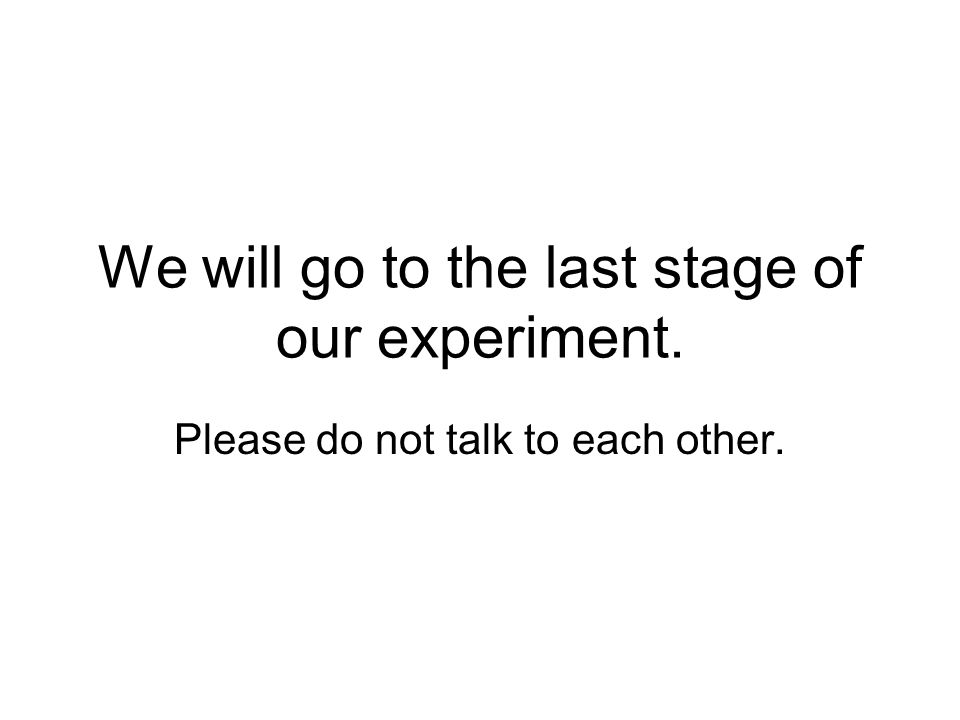 We will go to the last stage of our experiment. Please do not talk to each other.