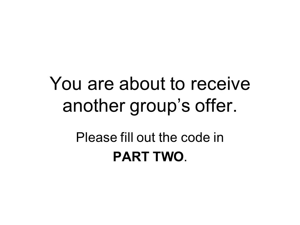 You are about to receive another group's offer. Please fill out the code in PART TWO.