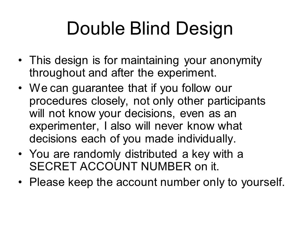 Double Blind Design This design is for maintaining your anonymity throughout and after the experiment.