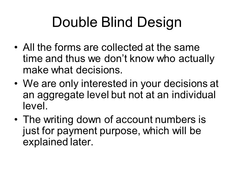 Double Blind Design All the forms are collected at the same time and thus we don't know who actually make what decisions.