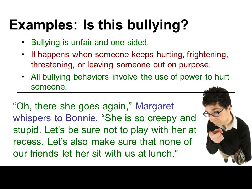 Examples: Is this bullying.Bullying is unfair and one sided.