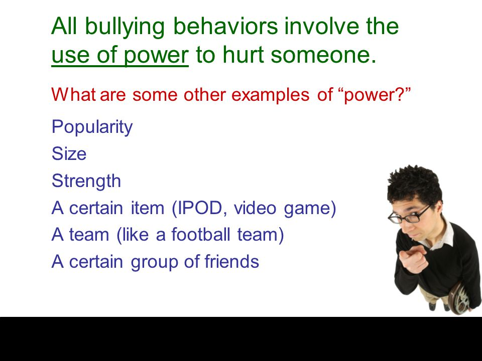 Popularity Size Strength A certain item (IPOD, video game) A team (like a football team) A certain group of friends What are some other examples of power? All bullying behaviors involve the use of power to hurt someone.