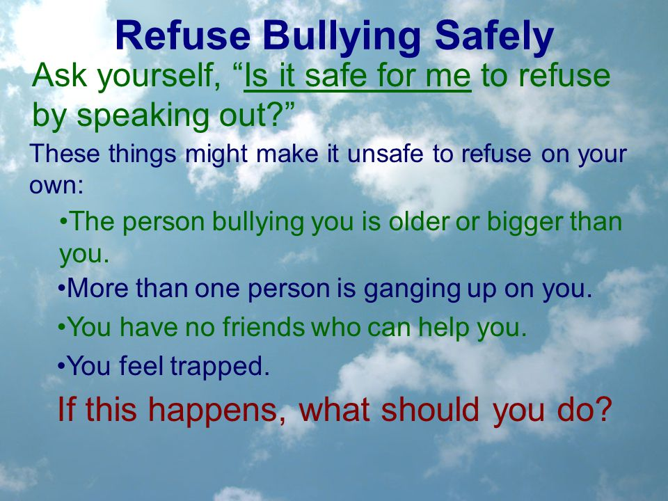 Refuse Bullying Safely Ask yourself, Is it safe for me to refuse by speaking out? These things might make it unsafe to refuse on your own: The person bullying you is older or bigger than you.