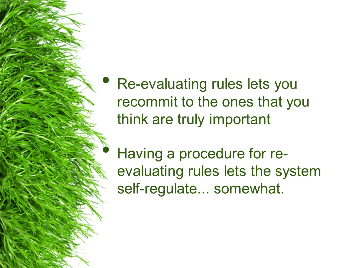 Re-evaluating rules lets you recommit to the ones that you think are truly important Having a procedure for re- evaluating rules lets the system self-regulate...