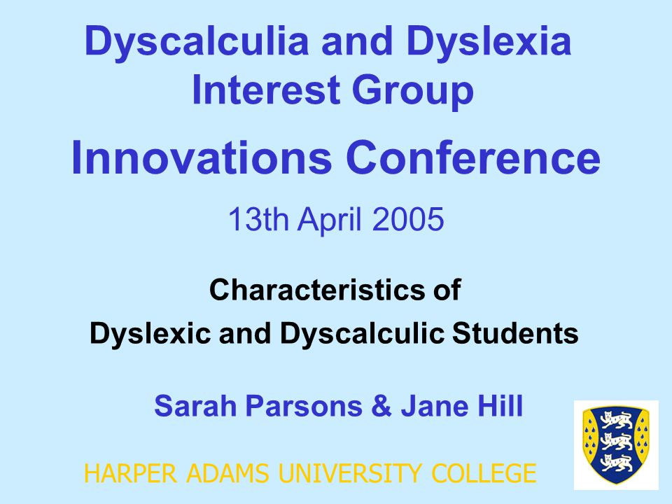 HARPER ADAMS UNIVERSITY COLLEGE Dyscalculia and Dyslexia Interest Group Sarah Parsons & Jane Hill Innovations Conference 13th April 2005 Characteristi