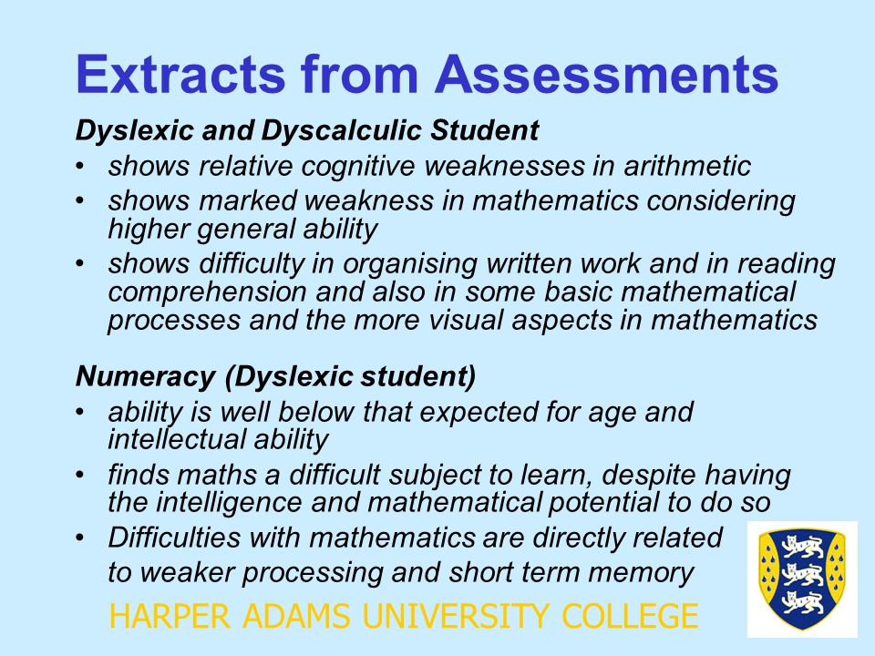 HARPER ADAMS UNIVERSITY COLLEGE Extracts from Assessments Dyslexic and Dyscalculic Student shows relative cognitive weaknesses in arithmetic shows mar