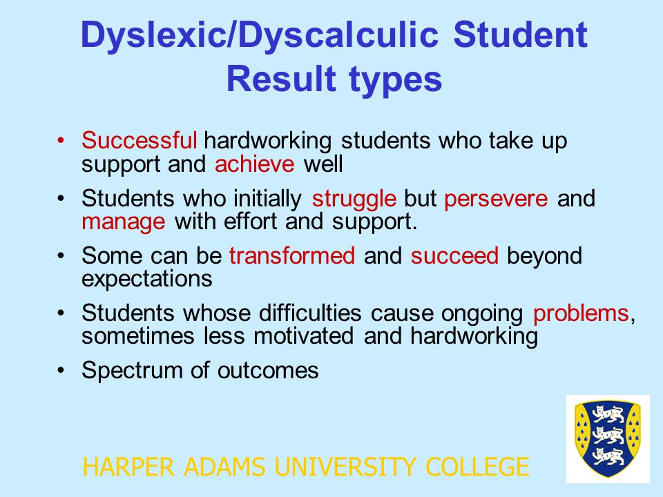 HARPER ADAMS UNIVERSITY COLLEGE Dyslexic/Dyscalculic Student Result types Successful hardworking students who take up support and achieve well Student