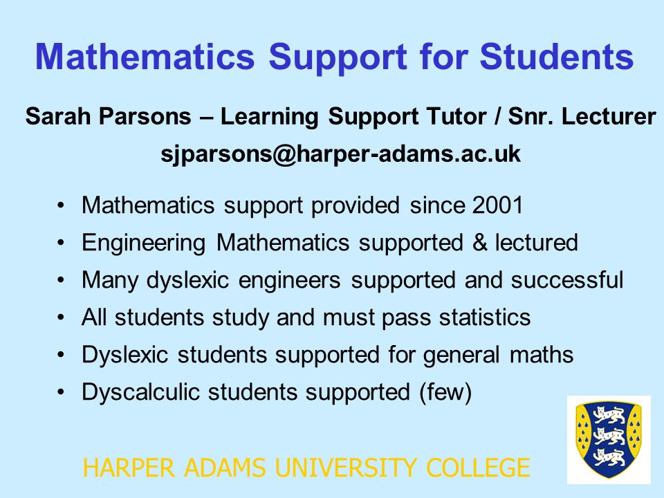 HARPER ADAMS UNIVERSITY COLLEGE Mathematics Support for Students Sarah Parsons – Learning Support Tutor / Snr. Lecturer sjparsons@harper-adams.ac.uk M
