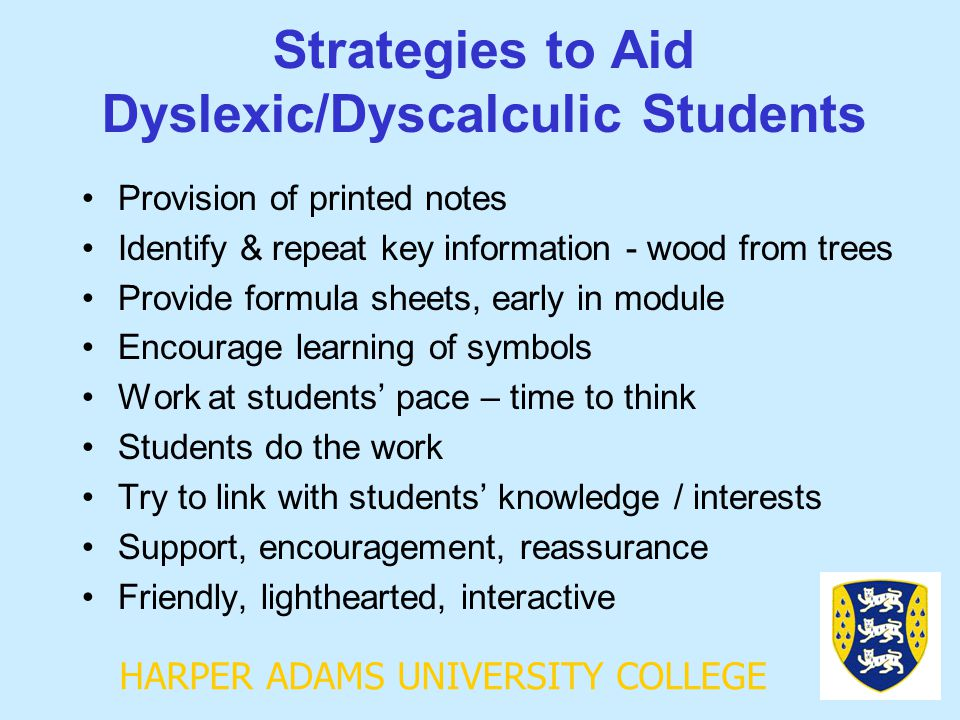 HARPER ADAMS UNIVERSITY COLLEGE Strategies to Aid Dyslexic/Dyscalculic Students Provision of printed notes Identify & repeat key information - wood from trees Provide formula sheets, early in module Encourage learning of symbols Work at students' pace – time to think Students do the work Try to link with students' knowledge / interests Support, encouragement, reassurance Friendly, lighthearted, interactive