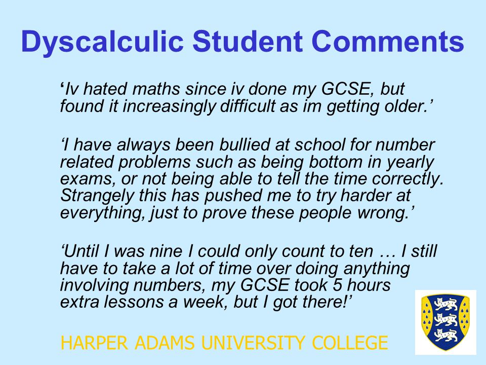 HARPER ADAMS UNIVERSITY COLLEGE Dyscalculic Student Comments 'Iv hated maths since iv done my GCSE, but found it increasingly difficult as im getting