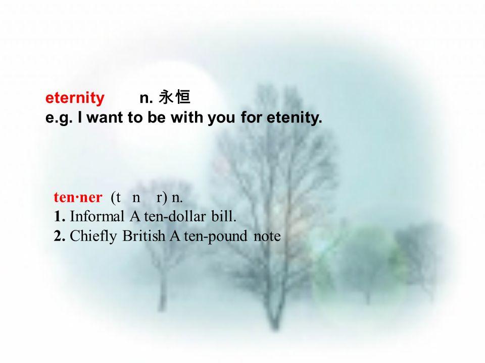eternity n. 永恒 e.g. I want to be with you for etenity. ten·ner (t n r) n. 1. Informal A ten-dollar bill. 2. Chiefly British A ten-pound note