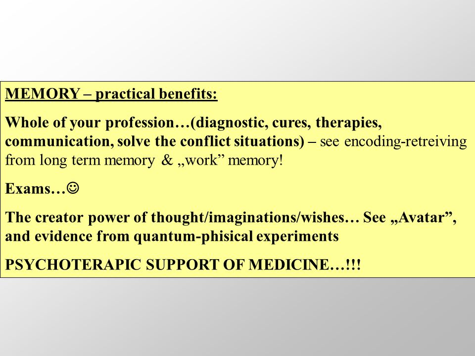 "MEMORY – practical benefits: Whole of your profession…(diagnostic, cures, therapies, communication, solve the conflict situations) – see encoding-retreiving from long term memory & ""work memory."