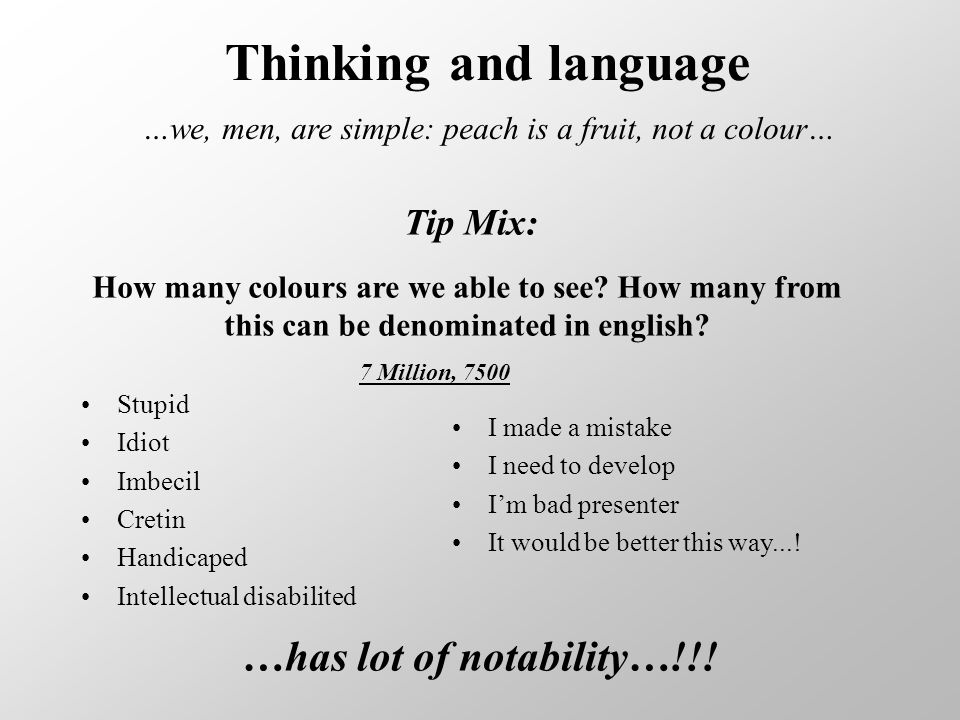 Thinking and language …we, men, are simple: peach is a fruit, not a colour… Stupid Idiot Imbecil Cretin Handicaped Intellectual disabilited I made a mistake I need to develop I'm bad presenter It would be better this way....