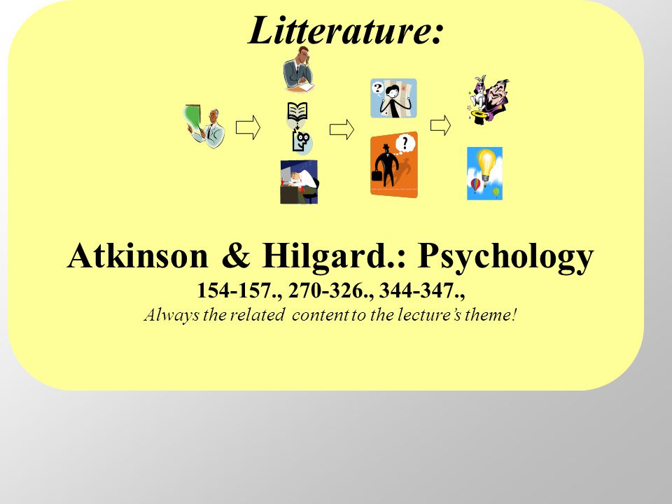 Litterature: Atkinson & Hilgard.: Psychology 154-157., 270-326., 344-347., Always the related content to the lecture's theme!