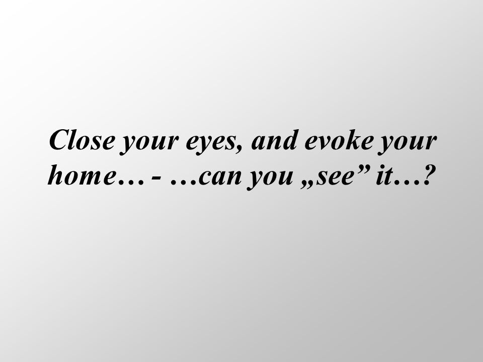 "Close your eyes, and evoke your home… - …can you ""see it…"