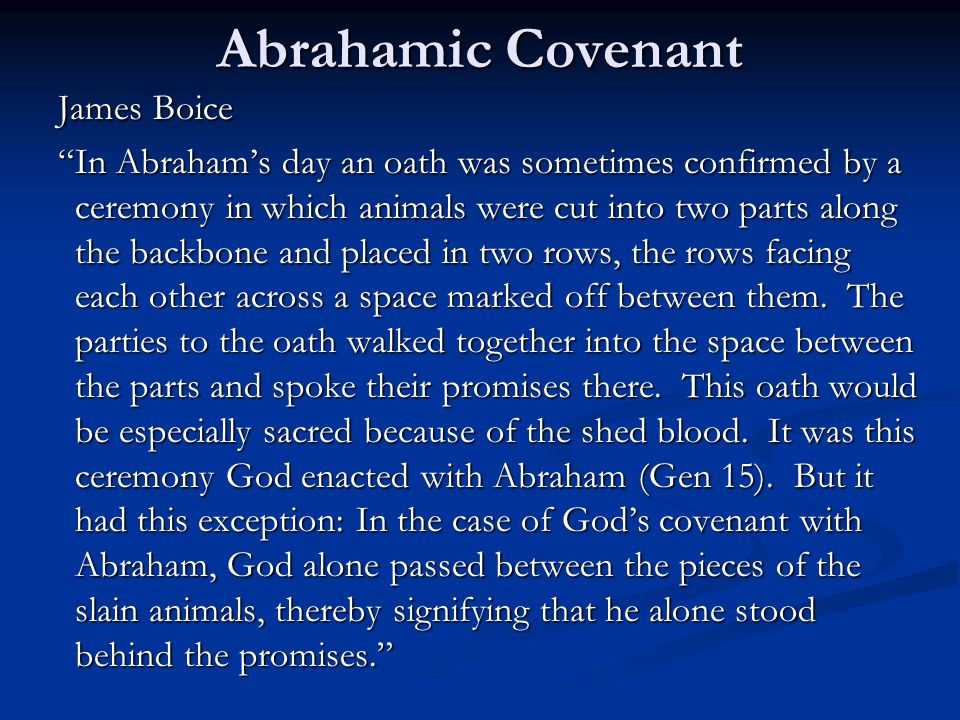 Abrahamic Covenant James Boice In Abraham's day an oath was sometimes confirmed by a ceremony in which animals were cut into two parts along the backbone and placed in two rows, the rows facing each other across a space marked off between them.