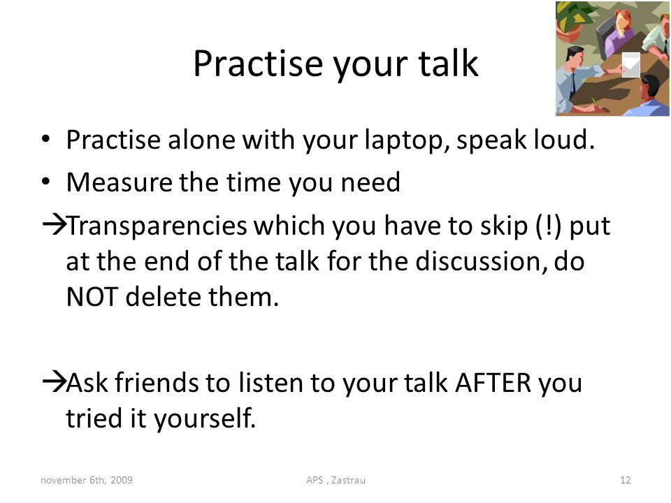 Practise your talk Practise alone with your laptop, speak loud.