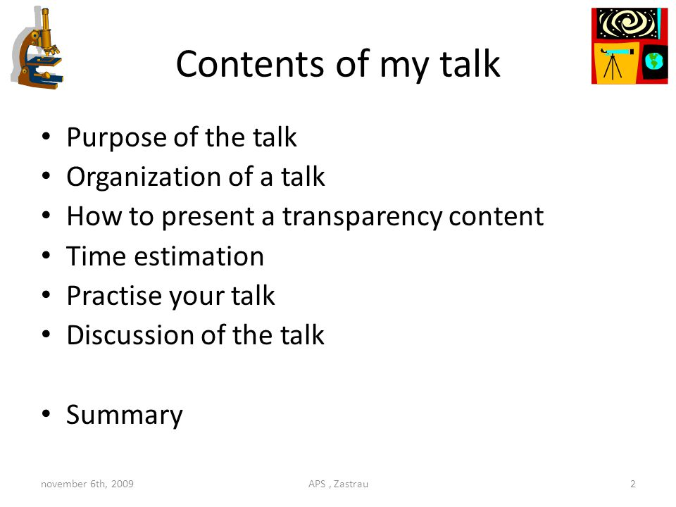 Contents of my talk Purpose of the talk Organization of a talk How to present a transparency content Time estimation Practise your talk Discussion of the talk Summary november 6th, 2009APS, Zastrau2