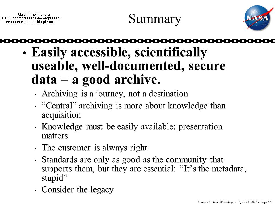 Science Archives Workshop - April 25, 2007 - Page 12 Summary Easily accessible, scientifically useable, well-documented, secure data = a good archive.