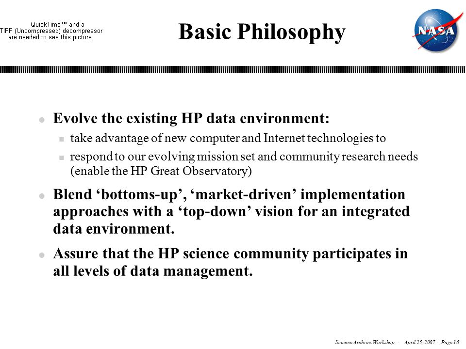 Science Archives Workshop - April 25, 2007 - Page 16 Basic Philosophy l Evolve the existing HP data environment: n take advantage of new computer and Internet technologies to n respond to our evolving mission set and community research needs (enable the HP Great Observatory) l Blend 'bottoms-up', 'market-driven' implementation approaches with a 'top-down' vision for an integrated data environment.