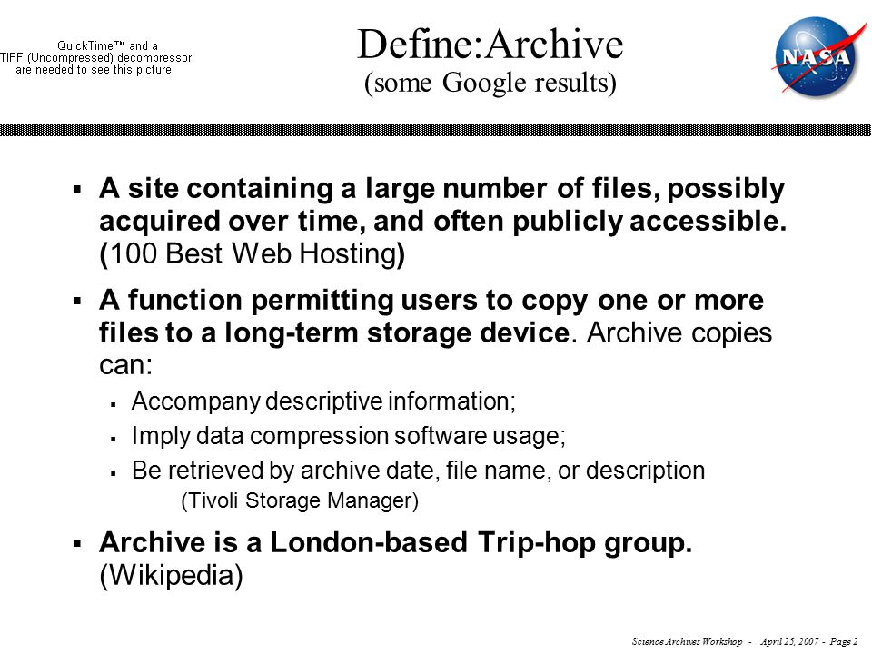 Science Archives Workshop - April 25, 2007 - Page 2 Define:Archive (some Google results)  A site containing a large number of files, possibly acquired over time, and often publicly accessible.